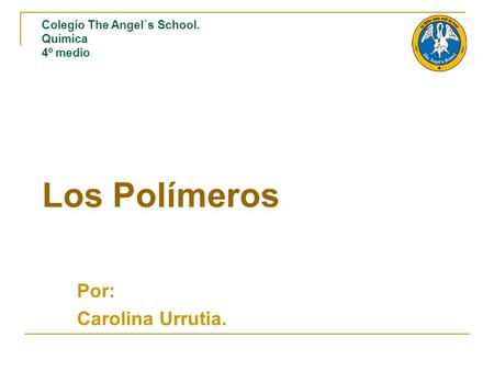Los Polímeros Por: Carolina Urrutia. Colegio The Angel´s School. Química 4º medio.