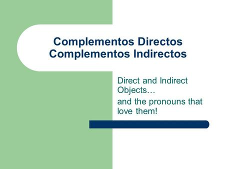 Complementos Directos Complementos Indirectos Direct and Indirect Objects… and the pronouns that love them!