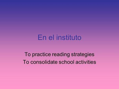 En el instituto To practice reading strategies To consolidate school activities.