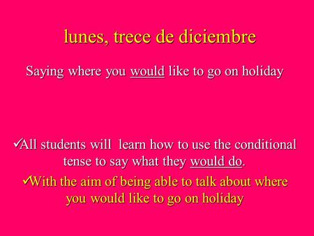 Lunes, trece de diciembre All students will learn how to use the conditional tense to say what they would do. With the aim of being able to talk about.