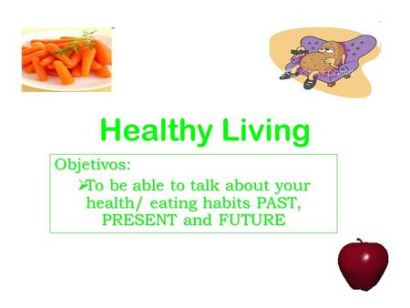 Healthy Living Objetivos: To be able to talk about your health/ eating habits PAST, PRESENT and FUTURE To be able to talk about your health/ eating habits.