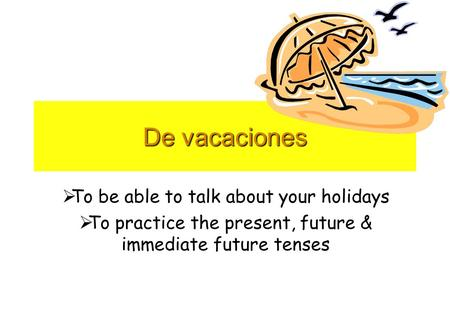 De vacaciones To be able to talk about your holidays To practice the present, future & immediate future tenses.