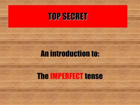 TOP SECRET An introduction to: The IMPERFECT tense.
