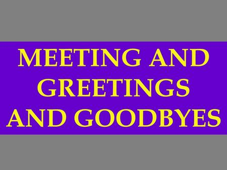 MEETING AND GREETINGS AND GOODBYES. PAUSE FOR CLASS ACTIVITY Language will be modeled.