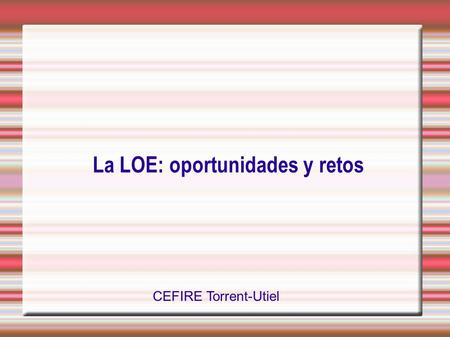 La LOE: oportunidades y retos CEFIRE Torrent-Utiel.