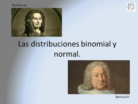 Las distribuciones binomial y normal.
