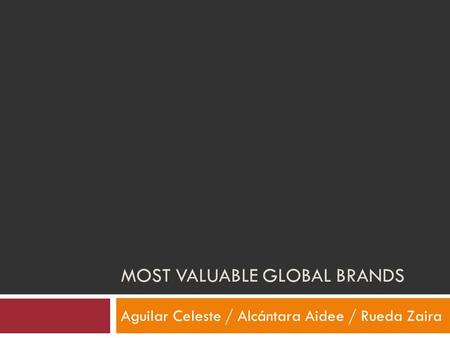 MOST VALUABLE GLOBAL BRANDS Aguilar Celeste / Alcántara Aidee / Rueda Zaira.