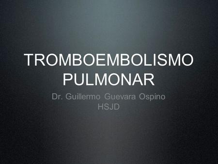 TROMBOEMBOLISMO PULMONAR Dr. Guillermo Guevara Ospino HSJD.