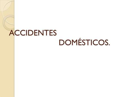 ACCIDENTES DOMÉSTICOS.