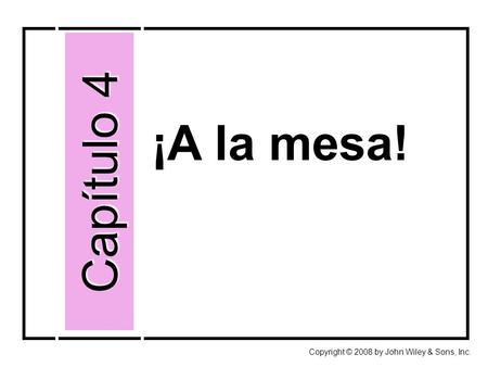 ¡A la mesa! Capítulo 4 Copyright © 2008 by John Wiley & Sons, Inc.
