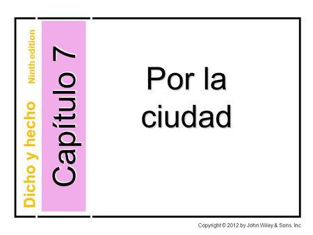 Capítulo 7 Por la ciudad Copyright © 2012 by John Wiley & Sons, Inc. Dicho y hecho Ninth edition.