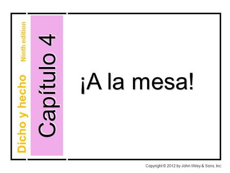 Capítulo 4 Copyright © 2012 by John Wiley & Sons, Inc. ¡A la mesa! Dicho y hecho Ninth edition.