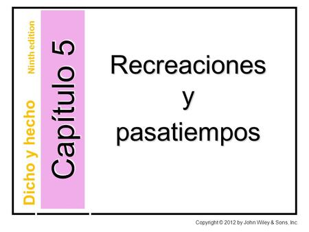Capítulo 5 Recreacionesypasatiempos Copyright © 2012 by John Wiley & Sons, Inc. Dicho y hecho Ninth edition.