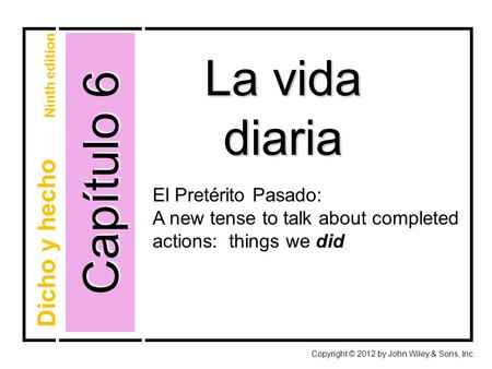 Capítulo 6 La vida diaria Copyright © 2012 by John Wiley & Sons, Inc. Dicho y hecho Ninth edition El Pretérito Pasado: A new tense to talk about completed.