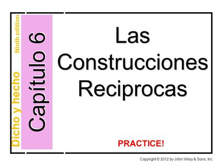 Capítulo 6 Las Construcciones Reciprocas Copyright © 2012 by John Wiley & Sons, Inc. Dicho y hecho Ninth edition PRACTICE!