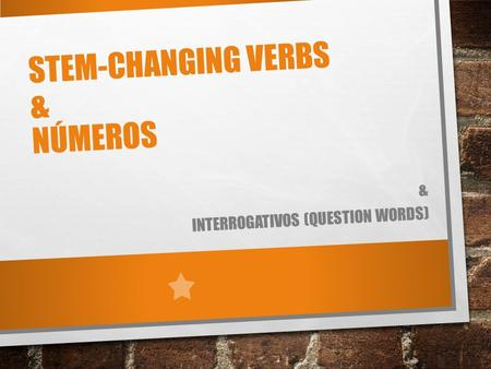 STEM-CHANGING VERBS & NÚMEROS & INTERROGATIVOS (QUESTION WORDS)