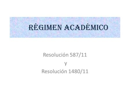RÉGIMEN ACADÉMICO Resolución 587/11 y Resolución 1480/11.