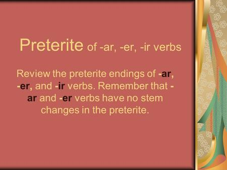 Preterite of -ar, -er, -ir verbs Review the preterite endings of -ar, -er, and -ir verbs. Remember that - ar and -er verbs have no stem changes in the.