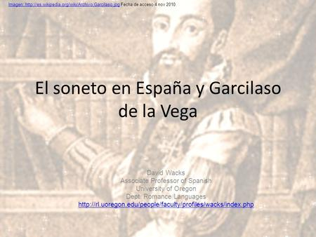 El soneto en España y Garcilaso de la Vega David Wacks Associate Professor of Spanish University of Oregon Dept. Romance Languages