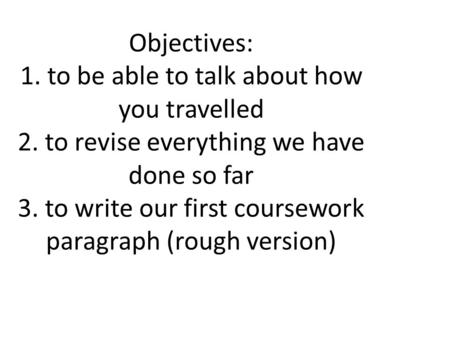 Objectives: 1. to be able to talk about how you travelled 2. to revise everything we have done so far 3. to write our first coursework paragraph (rough.