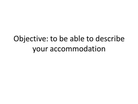 Objective: to be able to describe your accommodation.