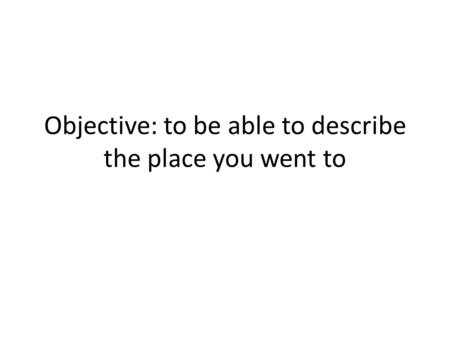 Objective: to be able to describe the place you went to.