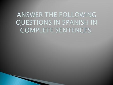 ANSWER THE FOLLOWING QUESTIONS IN SPANISH IN COMPLETE SENTENCES: