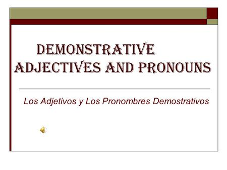 Demonstrative Adjectives and Pronouns Los Adjetivos y Los Pronombres Demostrativos.