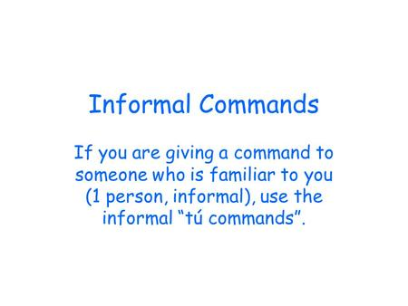 Informal Commands If you are giving a command to someone who is familiar to you (1 person, informal), use the informal tú commands.