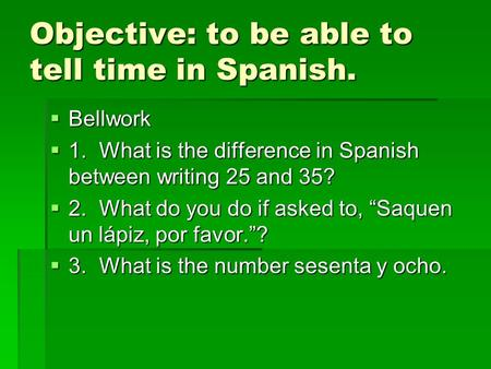 Objective: to be able to tell time in Spanish. Bellwork Bellwork 1.What is the difference in Spanish between writing 25 and 35? 1.What is the difference.