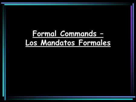 Formal Commands – Los Mandatos Formales. Mandatos Commands are used when ordering, or telling someone to do something. This is often referred to as the.