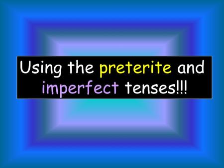 Using the preterite and imperfect tenses!!! Now that we know two forms used for the past tense, the preterite and the imperfect. Lets look at how each.