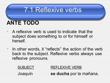 7.1 Reflexive verbs ANTE TODO A reflexive verb is used to indicate that the subject does something to or for himself or herself. In other words, it reflects.
