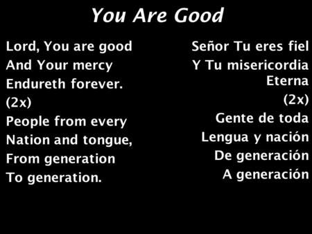 You Are Good Lord, You are good And Your mercy Endureth forever. (2x) People from every Nation and tongue, From generation To generation. Señor Tu eres.
