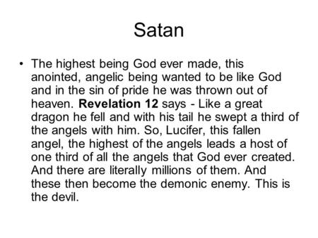 Satan The highest being God ever made, this anointed, angelic being wanted to be like God and in the sin of pride he was thrown out of heaven. Revelation.