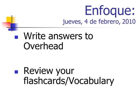 Enfoque: jueves, 4 de febrero, 2010 Write answers to Overhead Review your flashcards/Vocabulary.