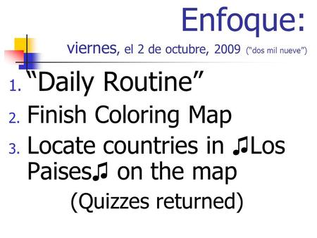 Enfoque: viernes, el 2 de octubre, 2009 (dos mil nueve) 1. Daily Routine 2. Finish Coloring Map 3. Locate countries in Los Paises on the map (Quizzes returned)