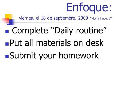 Enfoque: viernes, el 18 de septiembre, 2009 (dos mil nueve) Complete Daily routine Put all materials on desk Submit your homework.