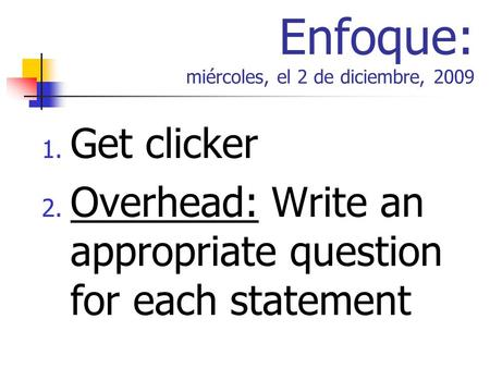 Enfoque: miércoles, el 2 de diciembre, 2009 1. Get clicker 2. Overhead: Write an appropriate question for each statement.