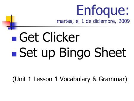 Enfoque: martes, el 1 de diciembre, 2009 Get Clicker Set up Bingo Sheet (Unit 1 Lesson 1 Vocabulary & Grammar)