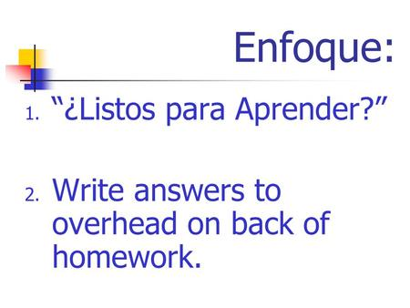 Enfoque: 1. ¿Listos para Aprender? 2. Write answers to overhead on back of homework.
