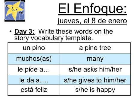 El Enfoque: jueves, el 8 de enero Day 3: Write these words on the story vocabulary template. un pinoa pine tree muchos(as)many le pide a…s/he asks him/her.