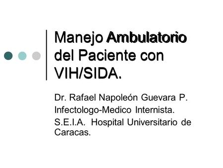 Manejo Ambulatorio del Paciente con VIH/SIDA. Dr. Rafael Napoleón Guevara P. Infectologo-Medico Internista. S.E.I.A. Hospital Universitario de Caracas.