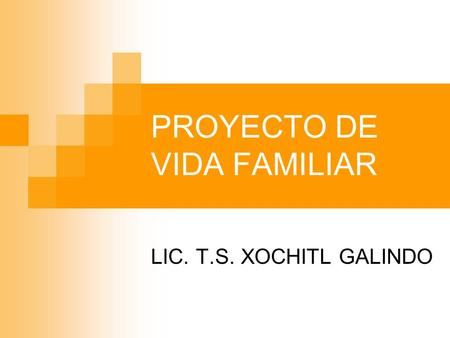 PROYECTO DE VIDA FAMILIAR LIC. T.S. XOCHITL GALINDO.