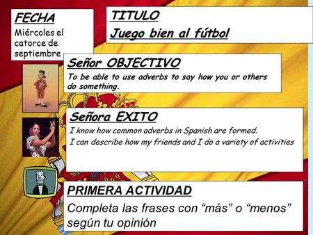 FECHA Miércoles el catorce de septiembre TITULO Juego bien al fútbol Señor OBJECTIVO To be able to use adverbs to say how you or others do something.