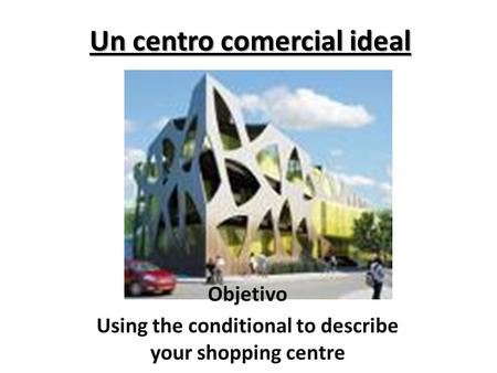 Un centro comercial ideal Objetivo Using the conditional to describe your shopping centre.