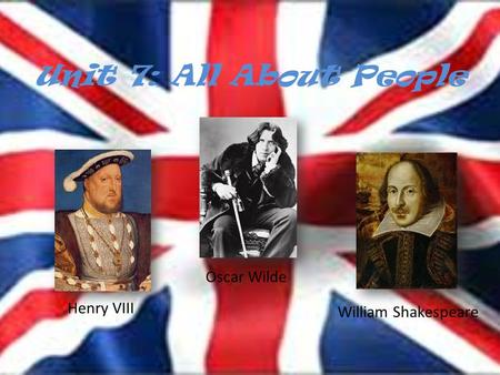 Unit 7: All About People Henry VIII Oscar Wilde William Shakespeare.