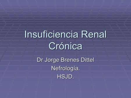 Insuficiencia Renal Crónica Dr Jorge Brenes Dittel Nefrología.HSJD.