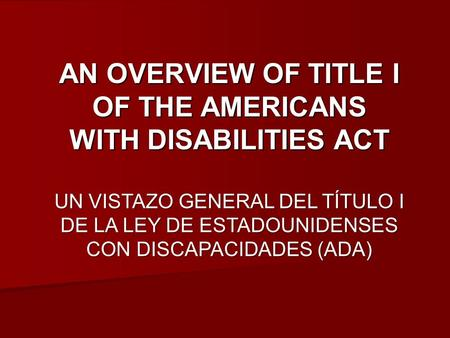 AN OVERVIEW OF TITLE I OF THE AMERICANS WITH DISABILITIES ACT UN VISTAZO GENERAL DEL TÍTULO I DE LA LEY DE ESTADOUNIDENSES CON DISCAPACIDADES (ADA)
