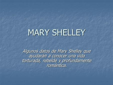 MARY SHELLEY Algunos datos de Mary Shelley que ayudarán a conocer una vida torturada, rebelde y profundamente romántica.